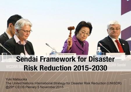 Yuki Matsuoka The United Nations International Strategy for Disaster Risk Reduction th CEOS Plenary 5 November 2015.