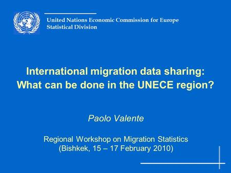 United Nations Economic Commission for Europe Statistical Division International migration data sharing: What can be done in the UNECE region? Paolo Valente.