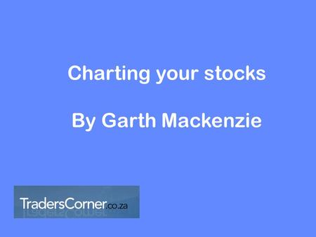 Charting your stocks By Garth Mackenzie. 1.Identify the major trend 2.Time your entry 3.Execute the trade 4.Manage the risk.