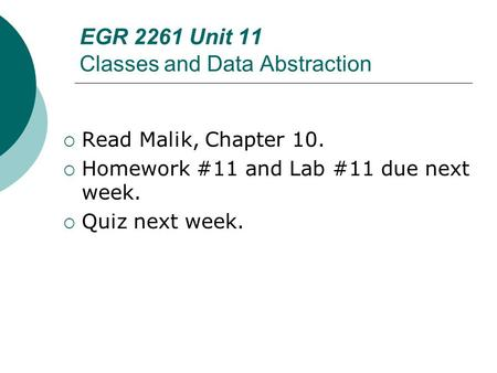EGR 2261 Unit 11 Classes and Data Abstraction  Read Malik, Chapter 10.  Homework #11 and Lab #11 due next week.  Quiz next week.