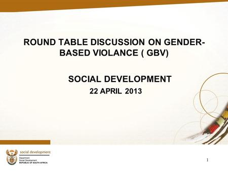 ROUND TABLE DISCUSSION ON GENDER- BASED VIOLANCE ( GBV) SOCIAL DEVELOPMENT 22 APRIL 2013 1.