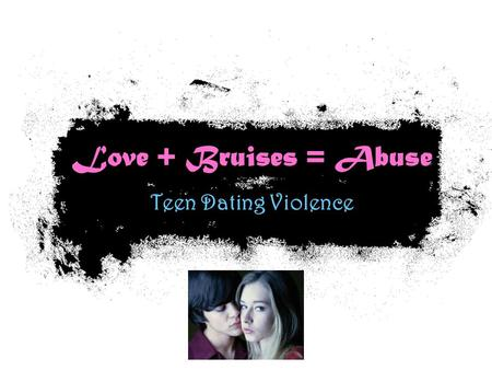 Love + Bruises = Abuse Teen Dating Violence. Lets Talk About…. Defining Abuse What they mean & who the victims are? Who abuses more? Red Flags Why do.