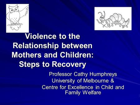 Violence to the Relationship between Mothers and Children: Steps to Recovery Violence to the Relationship between Mothers and Children: Steps to Recovery.