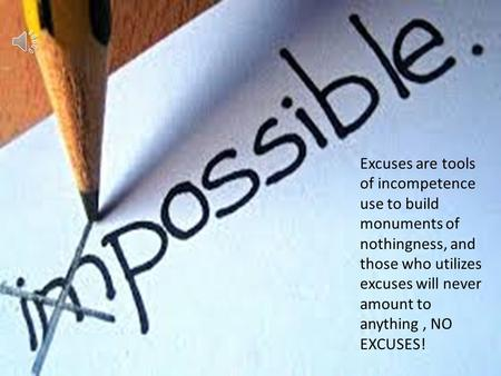 Excuses are tools of incompetence use to build monuments of nothingness, and those who utilizes excuses will never amount to anything, NO EXCUSES!
