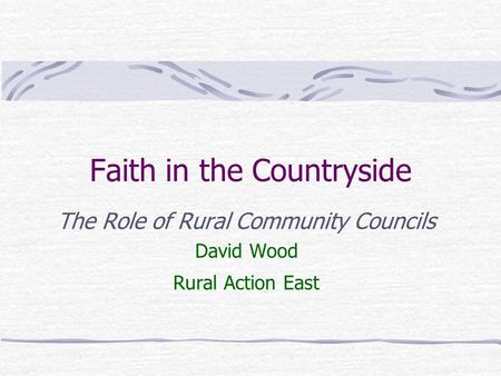 Faith in the Countryside The Role of Rural Community Councils David Wood Rural Action East.