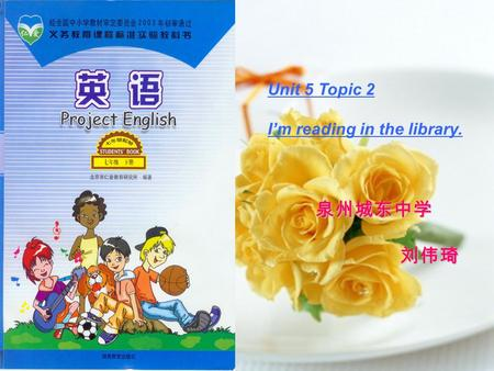 Unit 5 Topic 2 I'm reading in the library. 泉州城东中学 泉州城东中学 刘伟琦 刘伟琦.