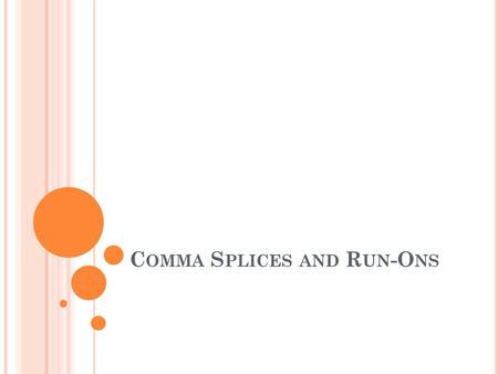 C OMMA S PLICES AND R UN -O NS. C OMMA S PLICES In a comma splice, two independent clauses are jammed together into one sentence with only a comma to.