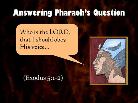 Answering Pharaoh's Question (Exodus 5:1-2) Who is the LORD, that I should obey His voice...