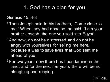 ICEL 1. God has a plan for you. Genesis 45: 4-8 4 Then Joseph said to his brothers, 'Come close to me.' When they had done so, he said, 'I am your brother.