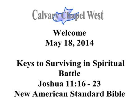 Welcome May 18, 2014 Keys to Surviving in Spiritual Battle Joshua 11:16 - 23 New American Standard Bible.