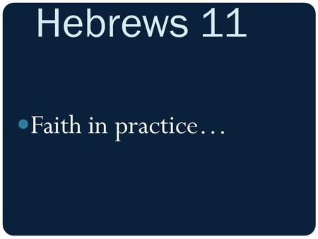 Hebrews 11 Faith in practice…. Hebrews 11 13 All these faithful ones died without receiving what God had promised them, but they saw it all from a distance.