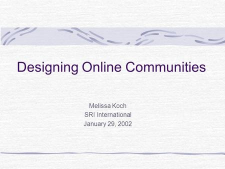 Designing Online Communities Melissa Koch SRI International January 29, 2002.