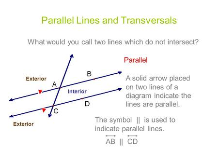 Parallel Lines and Transversals What would you call two lines which do not intersect? Parallel A solid arrow placed on two lines of a diagram indicate.