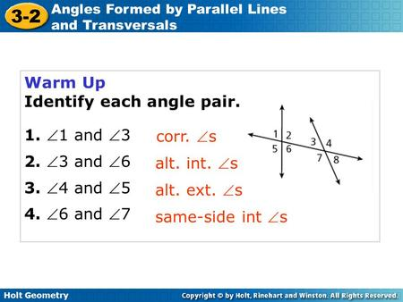 Holt Geometry 3-2 Angles Formed by Parallel Lines and Transversals Warm Up Identify each angle pair. 1. 1 and 3 2. 3 and 6 3. 4 and 5 4. 6 and 7.