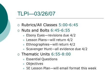 TLPI—03/26/07  Rubrics/All Classes 5:00-6:45  Nuts and Bolts 6:45-6:55 Ebony Eyes—revisions due 4/2 Lesson Plans—will return 4/2 Ethnographies—will return.