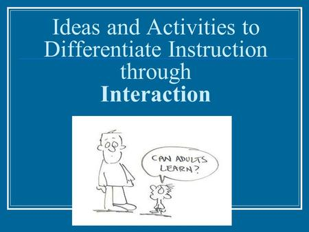Ideas and Activities to Differentiate Instruction through Interaction.