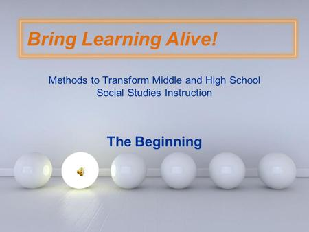 Page 1 Bring Learning Alive! Methods to Transform Middle and High School Social Studies Instruction The Beginning.