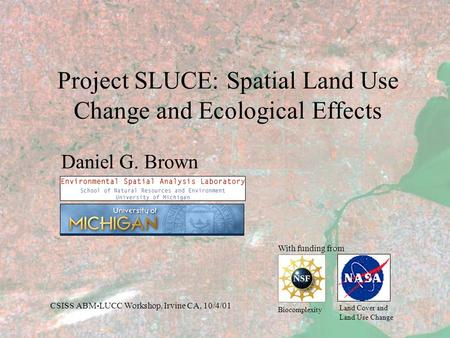 Project SLUCE: Spatial Land Use Change and Ecological Effects Daniel G. Brown With funding from Biocomplexity Land Cover and Land Use Change CSISS ABM-LUCC.