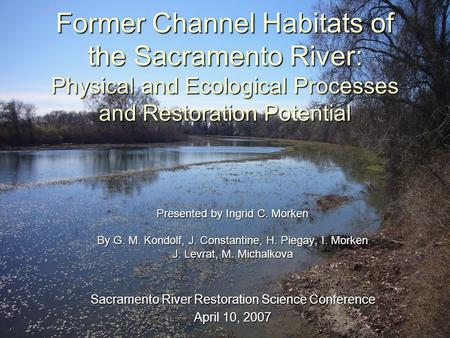 Former Channel Habitats of the Sacramento River: Physical and Ecological Processes and Restoration Potential Presented by Ingrid C. Morken By G. M. Kondolf,