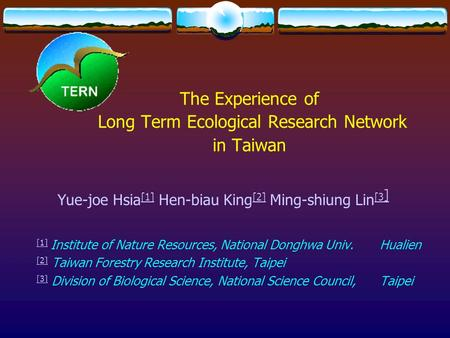 The Experience of Long Term Ecological Research Network in Taiwan Yue-joe Hsia [1] Hen-biau King [2] Ming-shiung Lin [3 ] [1] [2] [3 ] [1] [1] Institute.