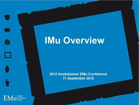 12 October 2011 Andrew Brown IMu Technology 2012 Australasian EMu Conference 11 September 2012 IMu Overview.