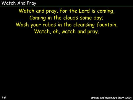 Watch And Pray 1-6 Watch and pray, for the Lord is coming, Coming in the clouds some day; Wash your robes in the cleansing fountain, Watch, oh, watch and.