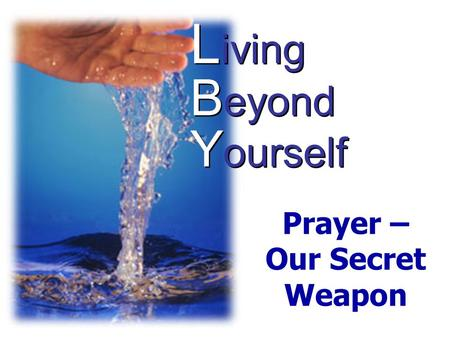 L iving B eyond Y ourself Prayer – Our Secret Weapon.