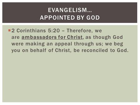 2 Corinthians 5:20 – Therefore, we are ambassadors for Christ, as though God were making an appeal through us; we beg you on behalf of Christ, be reconciled.
