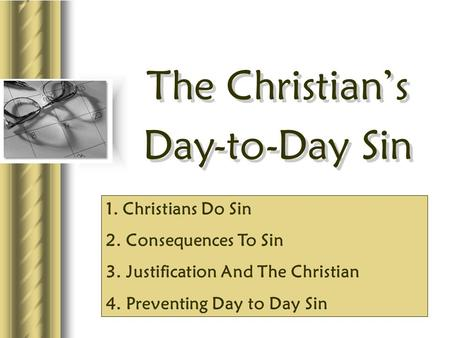 The Christian's Day-to-Day Sin The Christian's Day-to-Day Sin 1. Christians Do Sin 2. Consequences To Sin 3. Justification And The Christian 4. Preventing.