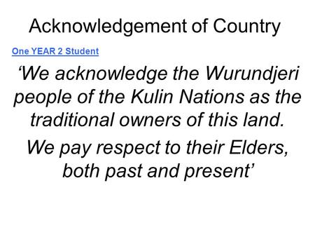 Acknowledgement of Country One YEAR 2 Student 'We acknowledge the Wurundjeri people of the Kulin Nations as the traditional owners of this land. We pay.