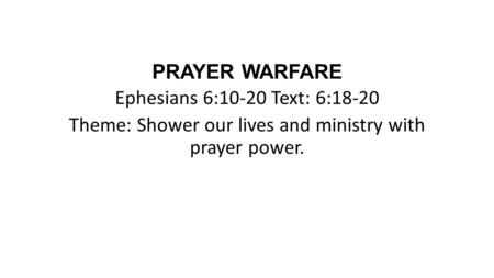PRAYER WARFARE Ephesians 6:10-20 Text: 6:18-20 Theme: Shower our lives and ministry with prayer power.