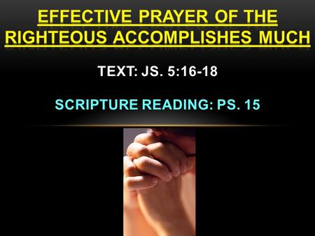EFFECTIVE PRAYER OF THE RIGHTEOUS ACCOMPLISHES MUCH Prayer is the privilege of the righteous (saints)! Js. 5:16-18 16. Therefore, confess your sins to.