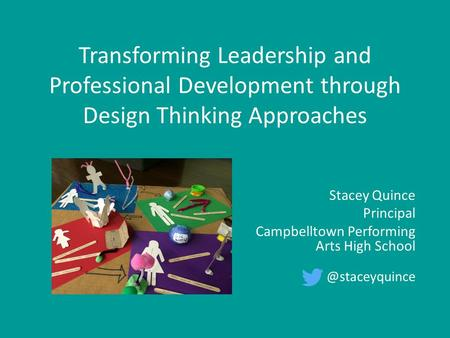 Transforming Leadership and Professional Development through Design Thinking Approaches Stacey Quince Principal Campbelltown Performing Arts High School.