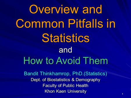 1 Bandit Thinkhamrop, PhD.(Statistics) Dept. of Biostatistics & Demography Faculty of Public Health Khon Kaen University Overview and Common Pitfalls in.