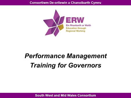 South West and Mid Wales Consortium Consortiwm De-orllewin a Chanolbarth Cymru Performance Management Training for Governors.