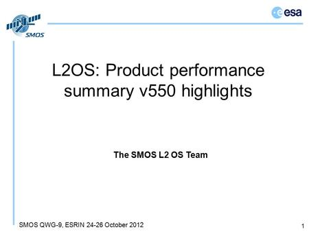 SMOS QWG-9, ESRIN 24-26 October 2012 L2OS: Product performance summary v550 highlights 1 The SMOS L2 OS Team.