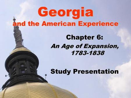 Georgia and the American Experience Chapter 6: An Age of Expansion, 1783-1838 Study Presentation.
