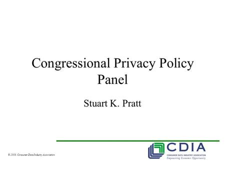 © 2008, Consumer Data Industry Association Congressional Privacy Policy Panel Stuart K. Pratt.