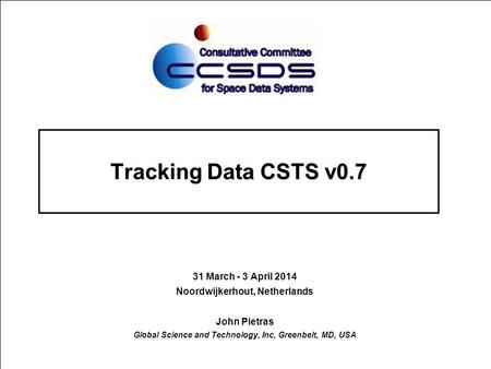 Tracking Data CSTS v0.7 31 March - 3 April 2014 Noordwijkerhout, Netherlands John Pietras Global Science and Technology, Inc, Greenbelt, MD, USA.