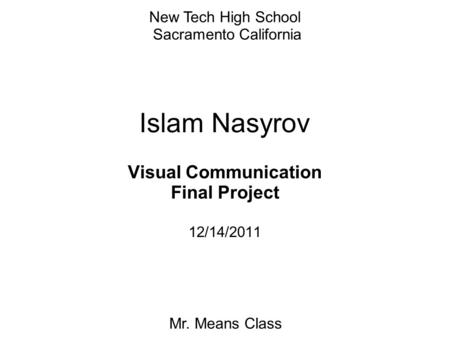 Islam Nasyrov Visual Communication Final Project 12/14/2011 New Tech High School Sacramento California Mr. Means Class.