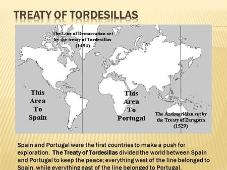 Spain and Portugal were the first countries to make a push for exploration. The Treaty of Tordesillas divided the world between Spain and Portugal to keep.