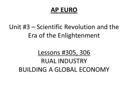 AP EURO Unit #3 – Scientific Revolution and the Era of the Enlightenment Lessons #305, 306 RUAL INDUSTRY BUILDING A GLOBAL ECONOMY.