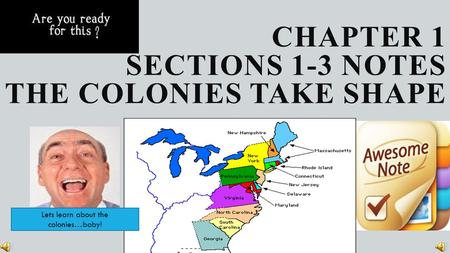 CHAPTER 1 SECTIONS 1-3 NOTES THE <strong>COLONIES</strong> TAKE SHAPE Lets learn about the <strong>colonies</strong>…baby!