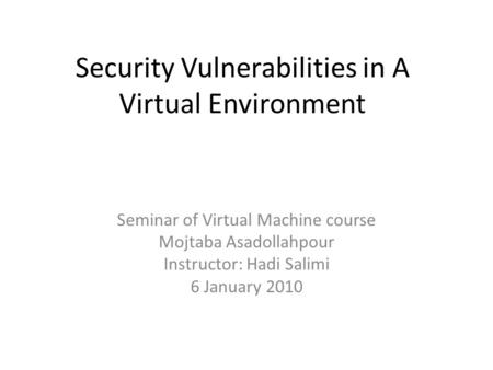 Security Vulnerabilities in A Virtual Environment Seminar of Virtual Machine course Mojtaba Asadollahpour Instructor: Hadi Salimi 6 January 2010.