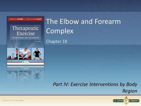 Copyright © 2013. F.A. Davis Company Part IV: Exercise Interventions by Body Region Chapter 18 The Elbow and Forearm Complex.