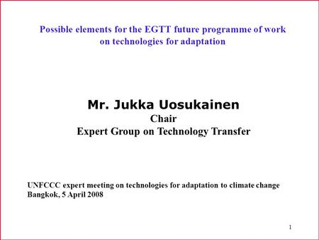 1 Possible elements for the EGTT future programme of work on technologies for adaptation Mr. Jukka Uosukainen Chair Expert Group on Technology Transfer.
