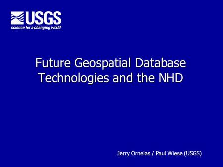 Future Geospatial Database Technologies and the NHD U.S. Department of the Interior U.S. Geological Survey Jerry Ornelas / Paul Wiese (USGS)