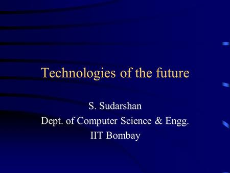 Technologies of the future S. Sudarshan Dept. of Computer Science & Engg. IIT Bombay.