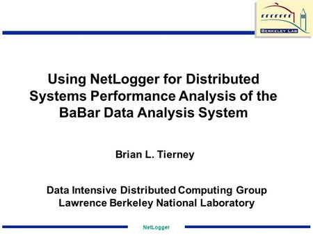 NetLogger Using NetLogger for Distributed Systems Performance Analysis of the BaBar Data Analysis System Data Intensive Distributed Computing Group Lawrence.