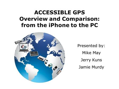 ACCESSIBLE GPS Overview and Comparison: from the iPhone to the PC Presented by: Mike May Jerry Kuns Jamie Murdy.